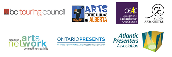 BC Touring Council, Arts Touring Alliance of Alberta, Organization of Saskatchewan Arts Council, Yukon Arts Centre, Manitoba Arts Network, Ontario Presents, Atlantic Presenters Association